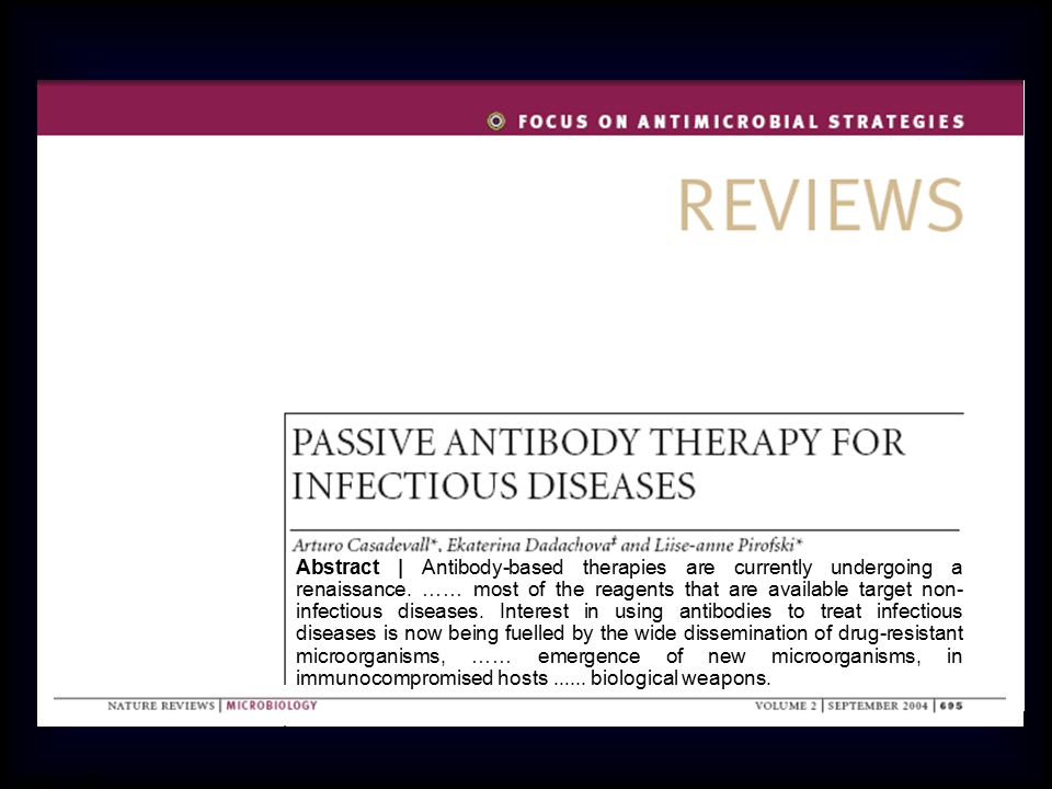 Abstract | Antibody-based therapies are currently undergoing a renaissance. …… most of the reagents that are available target non-infectious diseases. Interest in using antibodies to treat infectious diseases is now being fuelled by the wide dissemination of drug-resistant microorganisms, …… emergence of new microorganisms, in immunocompromised hosts ...... biological weapons.