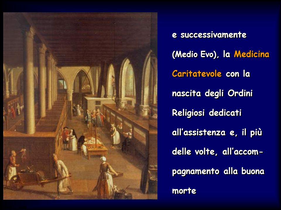 e successivamente (Medio Evo), la Medicina Caritatevole con la nascita degli Ordini Religiosi dedicati all'assistenza e, il più delle volte, all'accom-pagnamento alla buona morte