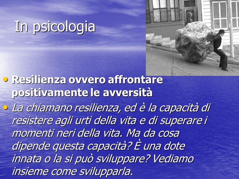 In psicologia Resilienza ovvero affrontare positivamente le avversità