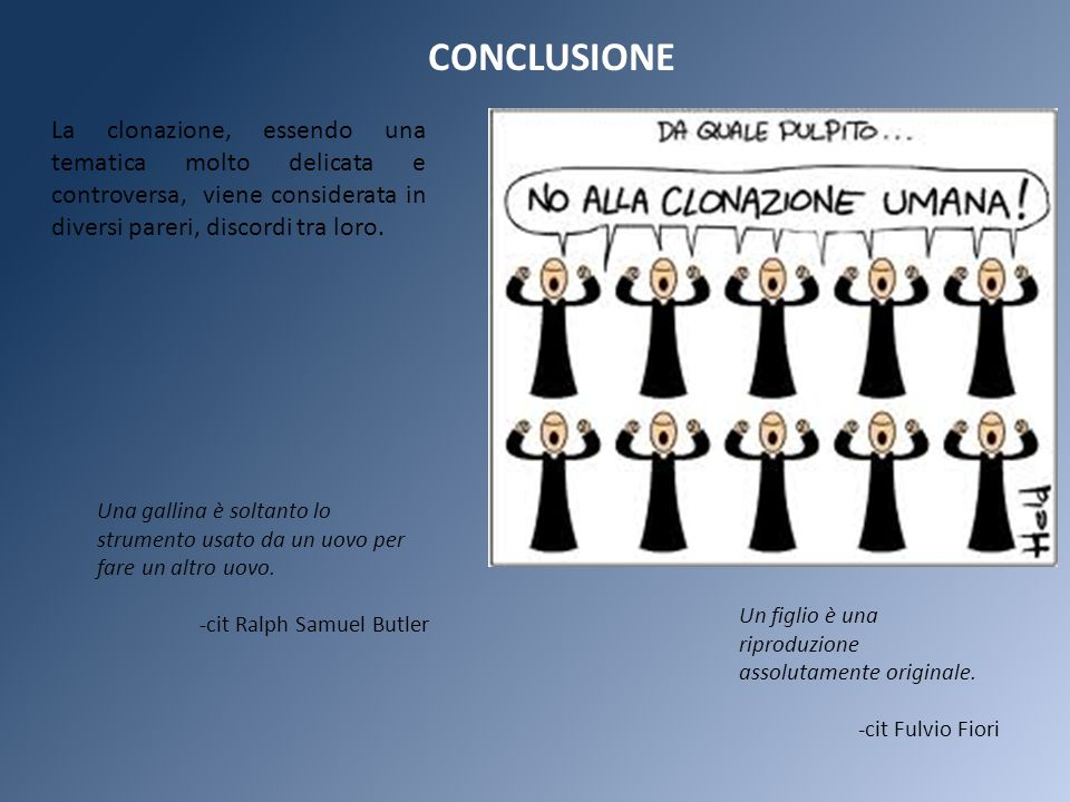 CONCLUSIONE La clonazione, essendo una tematica molto delicata e controversa, viene considerata in diversi pareri, discordi tra loro.
