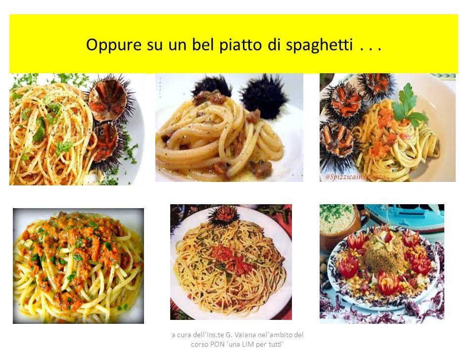 Oppure su un bel piatto di spaghetti . . .