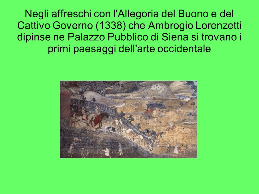 Negli affreschi con l Allegoria del Buono e del Cattivo Governo (1338) che Ambrogio Lorenzetti dipinse ne Palazzo Pubblico di Siena si trovano i primi paesaggi dell arte occidentale