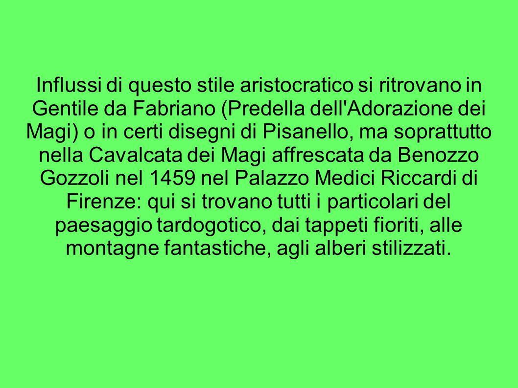 Influssi di questo stile aristocratico si ritrovano in Gentile da Fabriano (Predella dell Adorazione dei Magi) o in certi disegni di Pisanello, ma soprattutto nella Cavalcata dei Magi affrescata da Benozzo Gozzoli nel 1459 nel Palazzo Medici Riccardi di Firenze: qui si trovano tutti i particolari del paesaggio tardogotico, dai tappeti fioriti, alle montagne fantastiche, agli alberi stilizzati.