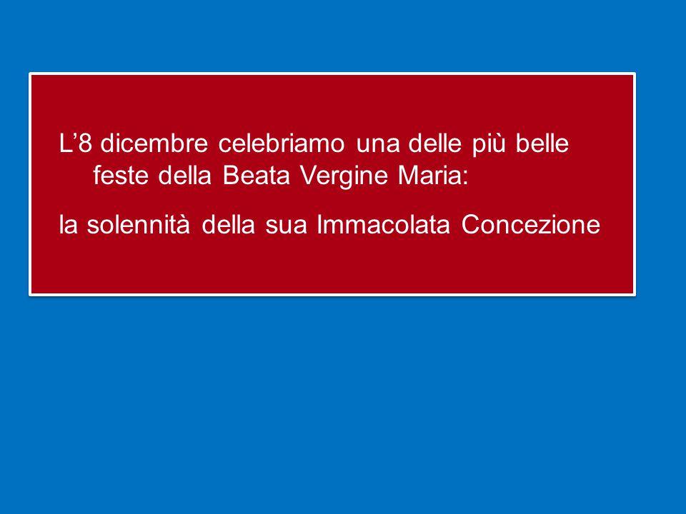 L'8 dicembre celebriamo una delle più belle feste della Beata Vergine Maria: la solennità della sua Immacolata Concezione