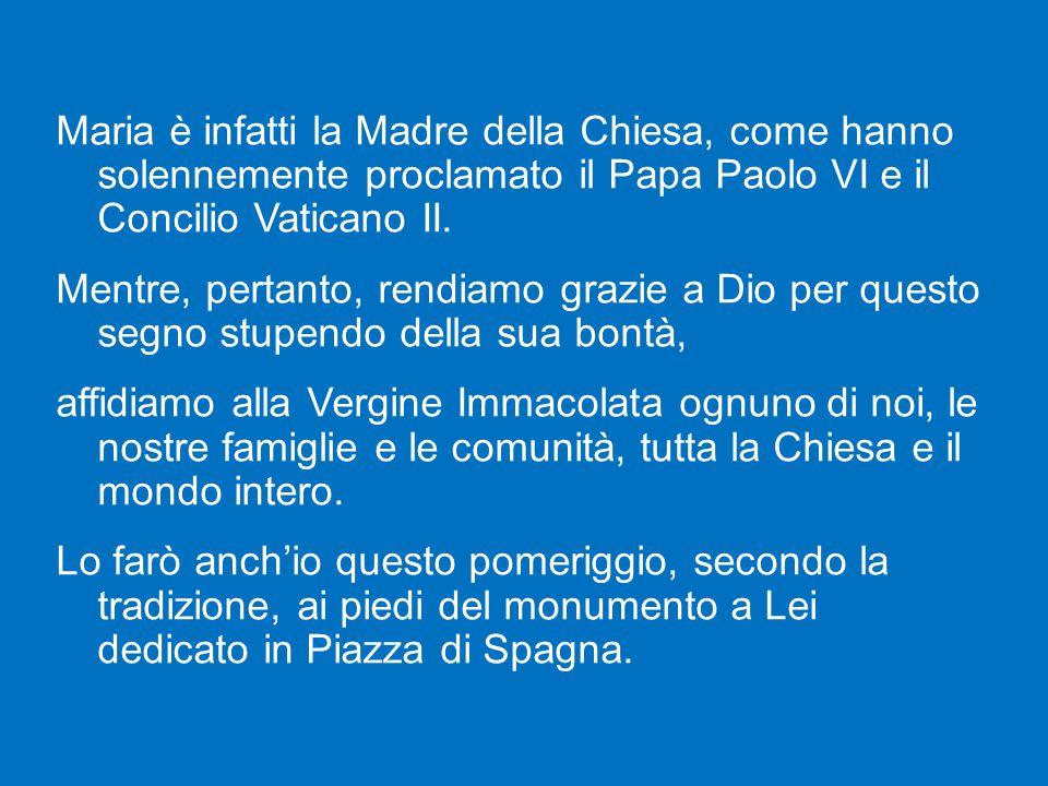 Maria è infatti la Madre della Chiesa, come hanno solennemente proclamato il Papa Paolo VI e il Concilio Vaticano II.