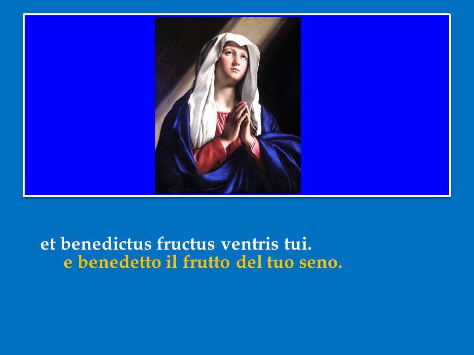 et benedictus fructus ventris tui. e benedetto il frutto del tuo seno.