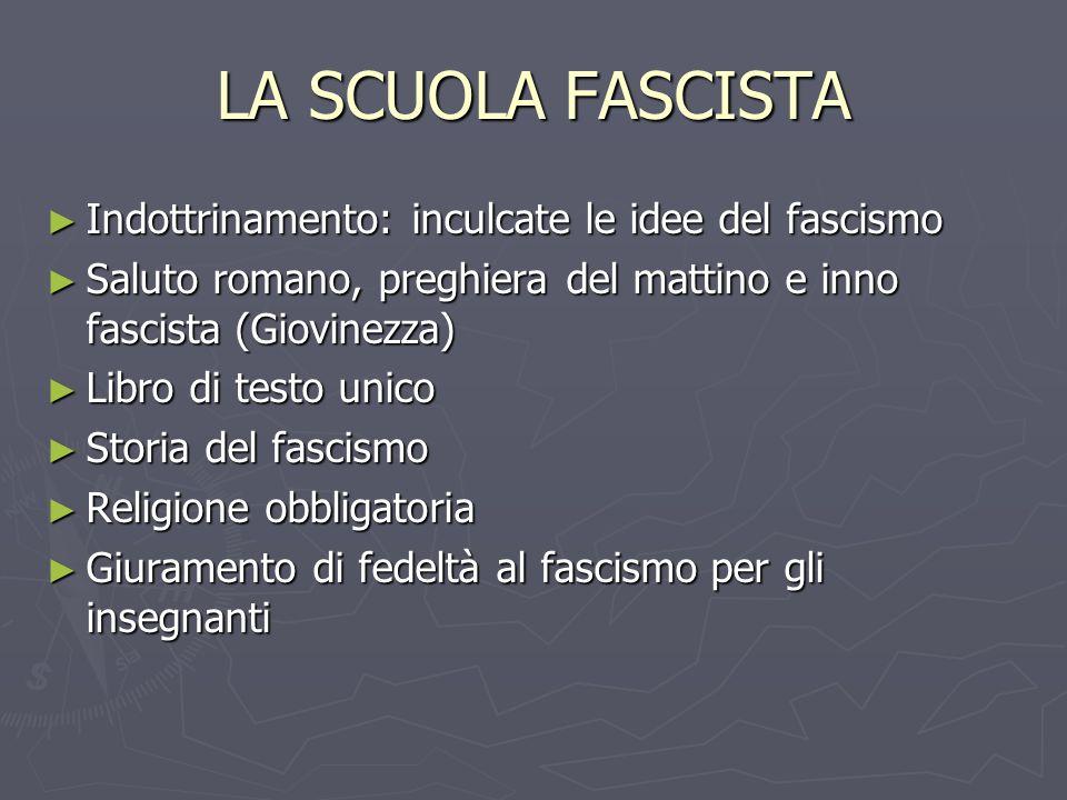 LA SCUOLA FASCISTA Indottrinamento: inculcate le idee del fascismo