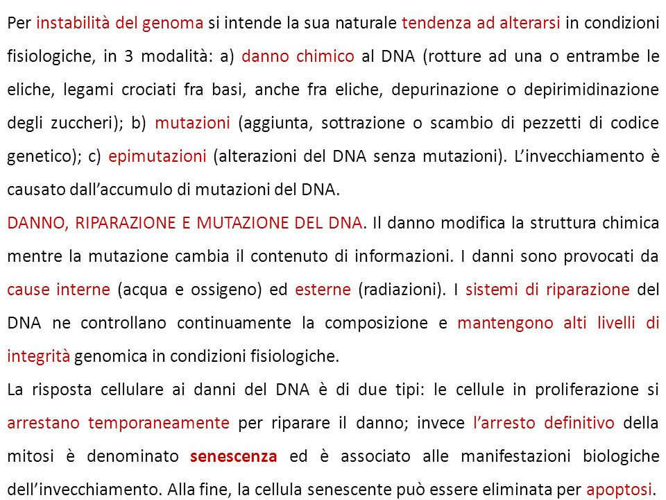 Per instabilità del genoma si intende la sua naturale tendenza ad alterarsi in condizioni fisiologiche, in 3 modalità: a) danno chimico al DNA (rotture ad una o entrambe le eliche, legami crociati fra basi, anche fra eliche, depurinazione o depirimidinazione degli zuccheri); b) mutazioni (aggiunta, sottrazione o scambio di pezzetti di codice genetico); c) epimutazioni (alterazioni del DNA senza mutazioni). L'invecchiamento è causato dall'accumulo di mutazioni del DNA.