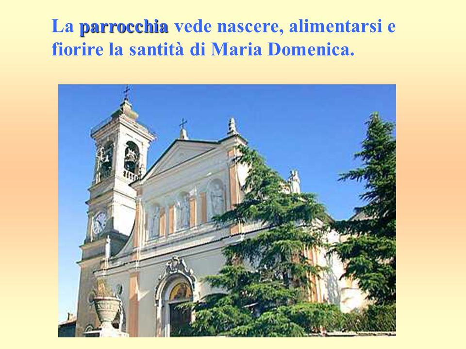 La parrocchia vede nascere, alimentarsi e fiorire la santità di Maria Domenica.