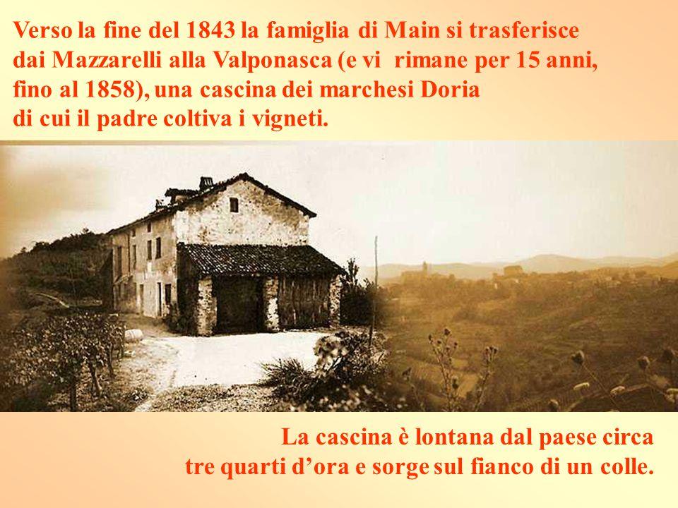Verso la fine del 1843 la famiglia di Main si trasferisce dai Mazzarelli alla Valponasca (e vi rimane per 15 anni, fino al 1858), una cascina dei marchesi Doria di cui il padre coltiva i vigneti.