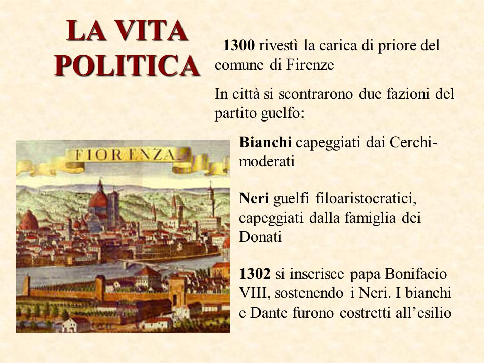 LA VITA POLITICA 1300 rivestì la carica di priore del comune di Firenze. In città si scontrarono due fazioni del partito guelfo: