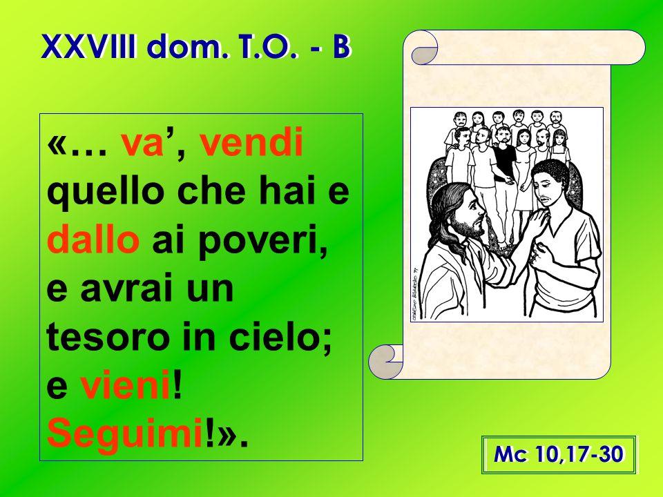XXVIII dom. T.O. - B «… va', vendi quello che hai e dallo ai poveri, e avrai un tesoro in cielo; e vieni! Seguimi!».