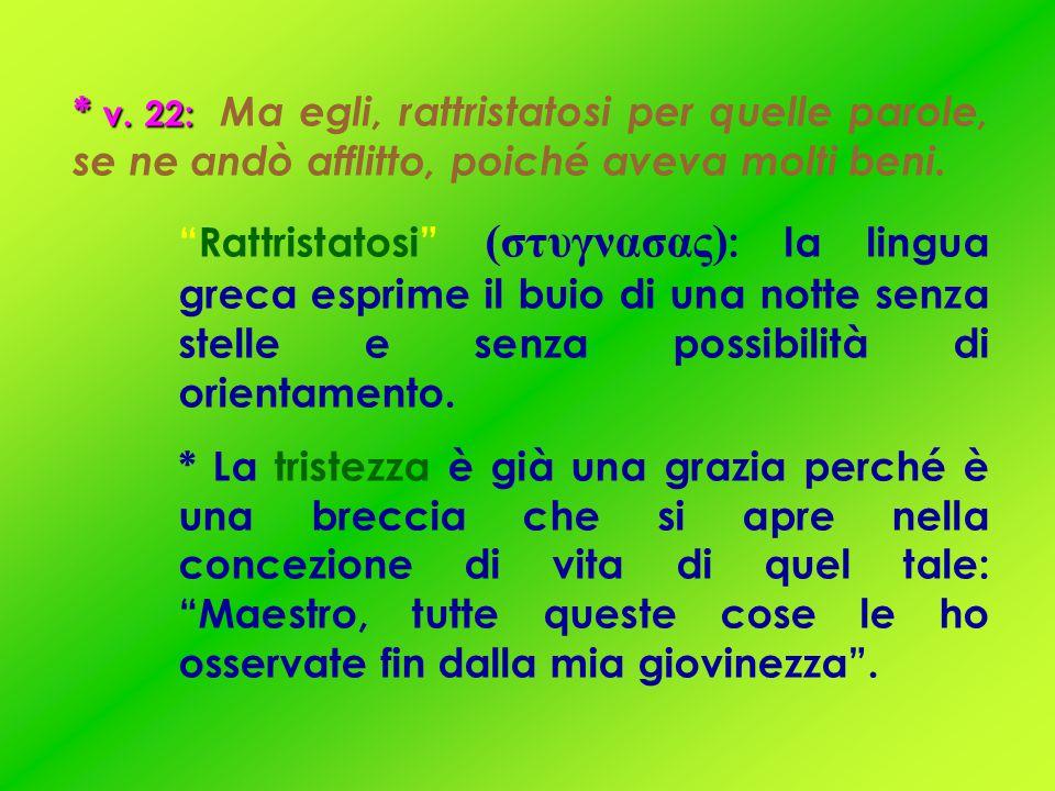 * v. 22: Ma egli, rattristatosi per quelle parole, se ne andò afflitto, poiché aveva molti beni.