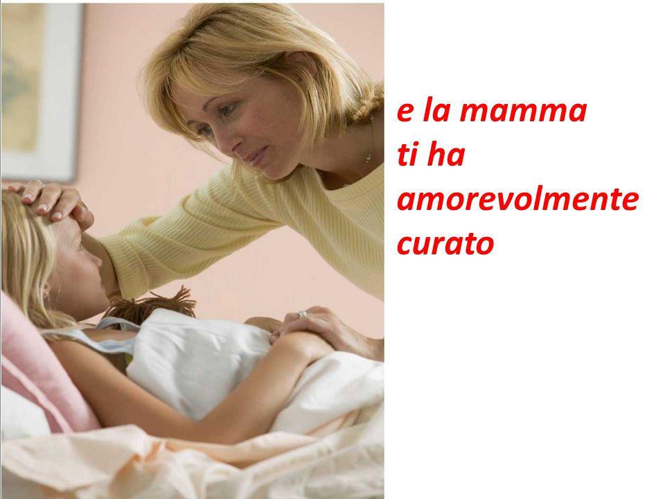e la mamma ti ha amorevolmente curato