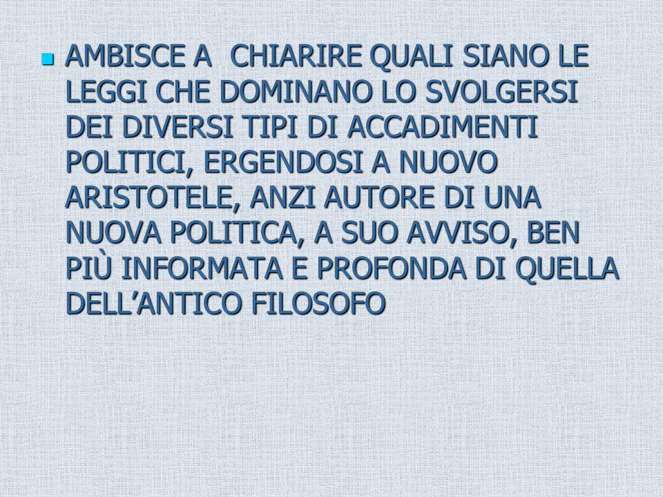 AMBISCE A CHIARIRE QUALI SIANO LE LEGGI CHE DOMINANO LO SVOLGERSI DEI DIVERSI TIPI DI ACCADIMENTI POLITICI, ERGENDOSI A NUOVO ARISTOTELE, ANZI AUTORE DI UNA NUOVA POLITICA, A SUO AVVISO, BEN PIÙ INFORMATA E PROFONDA DI QUELLA DELL'ANTICO FILOSOFO