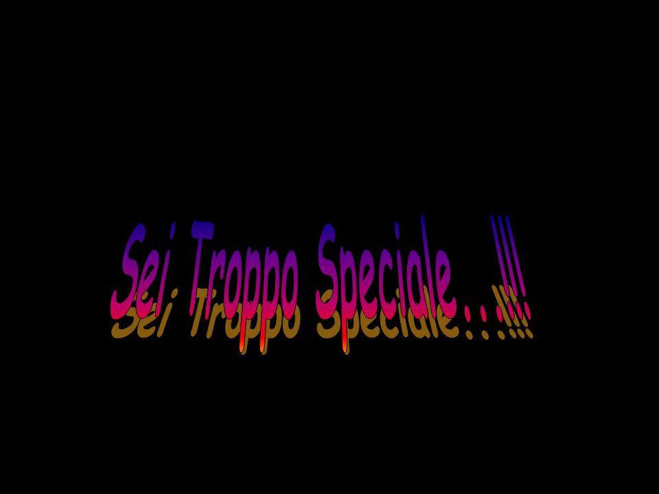 Sei Troppo Speciale...!!!