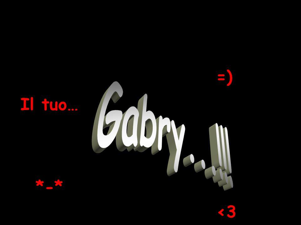 =) Il tuo… Gabry...!!! *-* <3