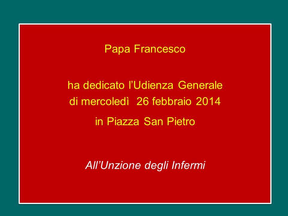 Papa Francesco ha dedicato l'Udienza Generale di mercoledì 26 febbraio 2014 in Piazza San Pietro All'Unzione degli Infermi
