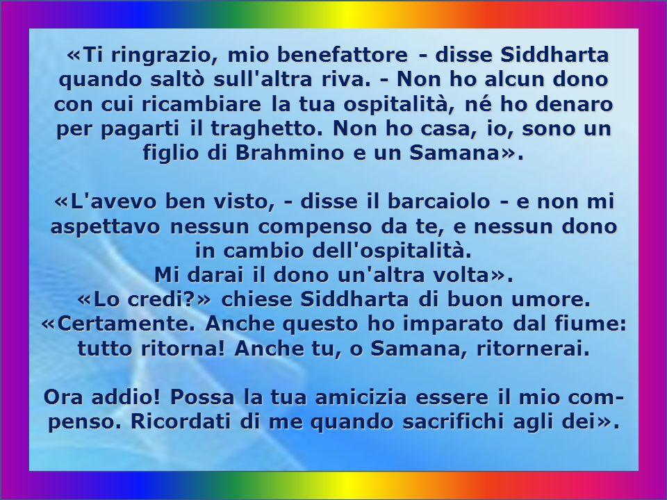«Ti ringrazio, mio benefattore - disse Siddharta quando saltò sull altra riva.