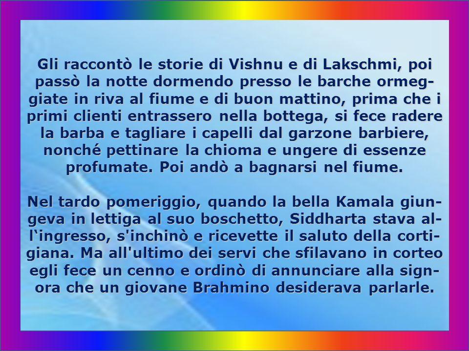 Gli raccontò le storie di Vishnu e di Lakschmi, poi passò la notte dormendo presso le barche ormeg-giate in riva al fiume e di buon mattino, prima che i primi clienti entrassero nella bottega, si fece radere la barba e tagliare i capelli dal garzone barbiere, nonché pettinare la chioma e ungere di essenze profumate.
