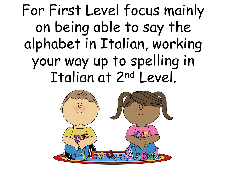 For First Level focus mainly on being able to say the alphabet in Italian, working your way up to spelling in Italian at 2nd Level.