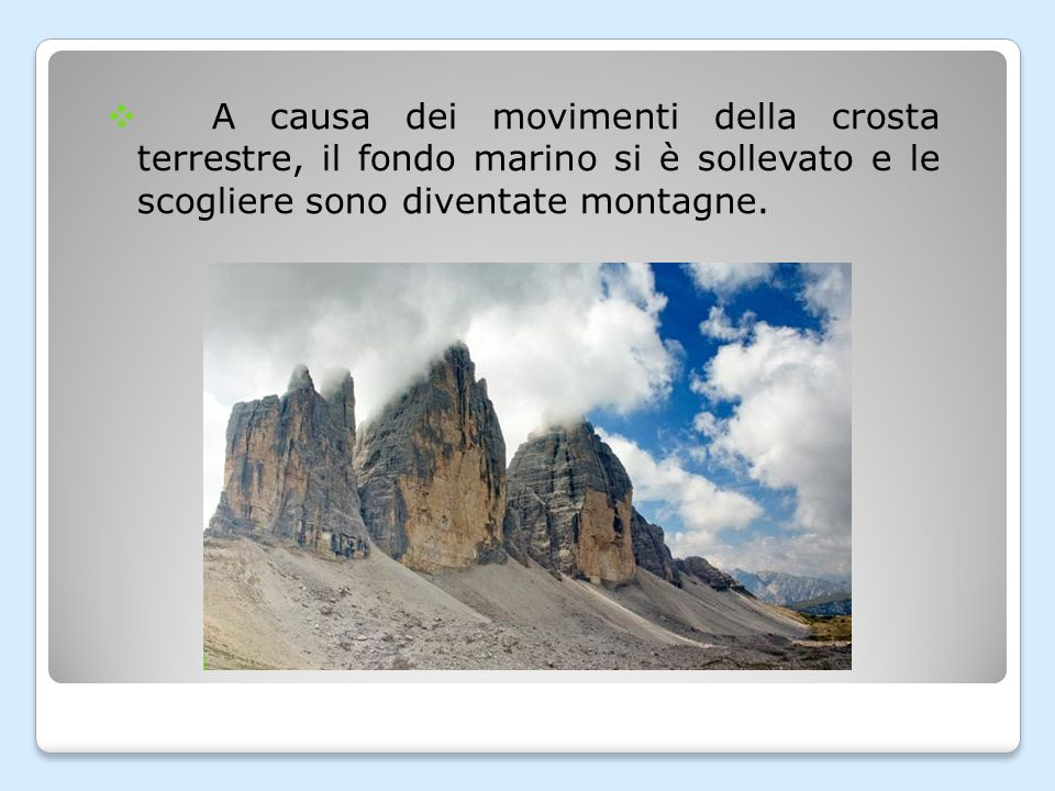 A causa dei movimenti della crosta terrestre, il fondo marino si è sollevato e le scogliere sono diventate montagne.
