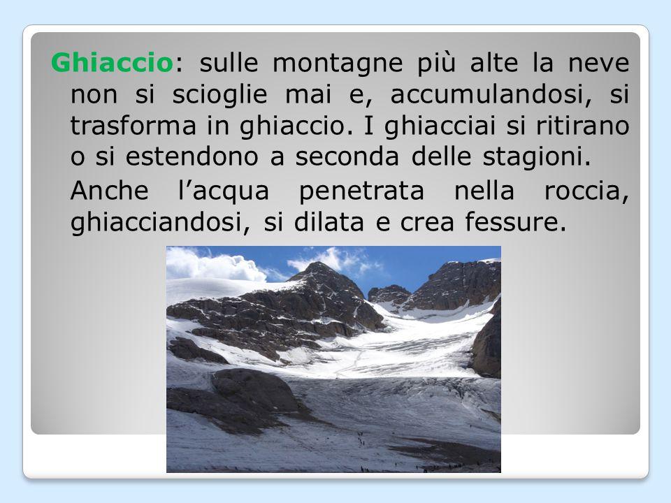 Ghiaccio: sulle montagne più alte la neve non si scioglie mai e, accumulandosi, si trasforma in ghiaccio. I ghiacciai si ritirano o si estendono a seconda delle stagioni.