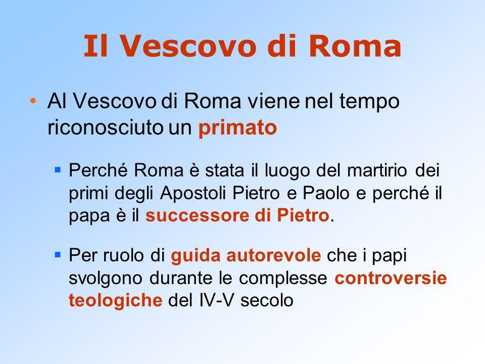 Il Vescovo di Roma Al Vescovo di Roma viene nel tempo riconosciuto un primato.