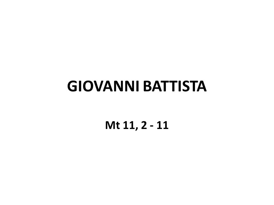 GIOVANNI BATTISTA Mt 11, 2 - 11
