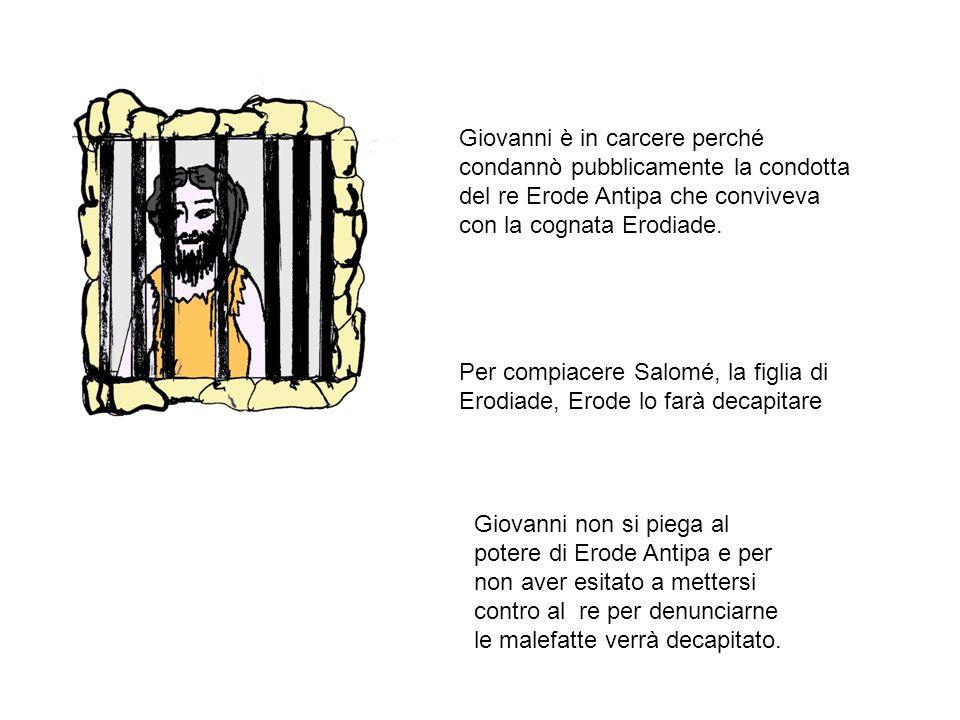 Giovanni è in carcere perché condannò pubblicamente la condotta del re Erode Antipa che conviveva con la cognata Erodiade.