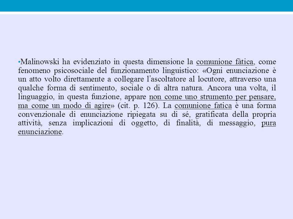 Malinowski ha evidenziato in questa dimensione la comunione fàtica, come fenomeno psicosociale del funzionamento linguistico: «Ogni enunciazione è un atto volto direttamente a collegare l'ascoltatore al locutore, attraverso una qualche forma di sentimento, sociale o di altra natura.