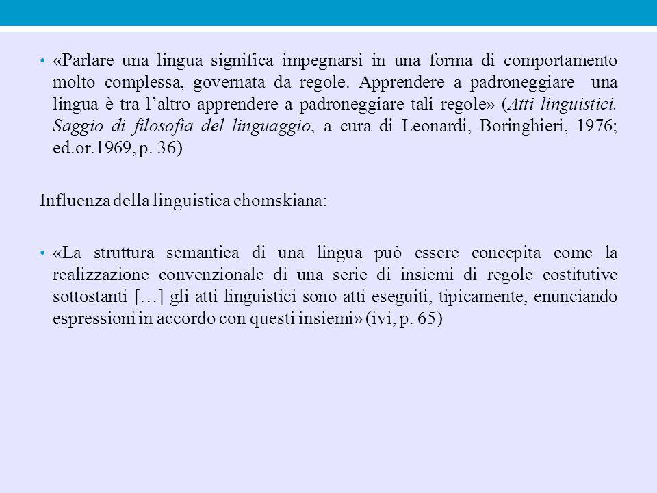 «Parlare una lingua significa impegnarsi in una forma di comportamento molto complessa, governata da regole. Apprendere a padroneggiare una lingua è tra l'altro apprendere a padroneggiare tali regole» (Atti linguistici. Saggio di filosofia del linguaggio, a cura di Leonardi, Boringhieri, 1976; ed.or.1969, p. 36)