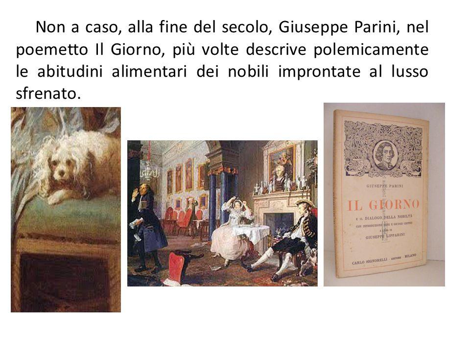 Non a caso, alla fine del secolo, Giuseppe Parini, nel poemetto Il Giorno, più volte descrive polemicamente le abitudini alimentari dei nobili improntate al lusso sfrenato.