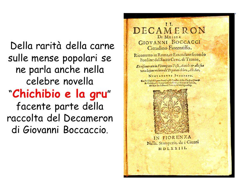 Della rarità della carne sulle mense popolari se ne parla anche nella celebre novella Chichibio e la gru facente parte della raccolta del Decameron di Giovanni Boccaccio.