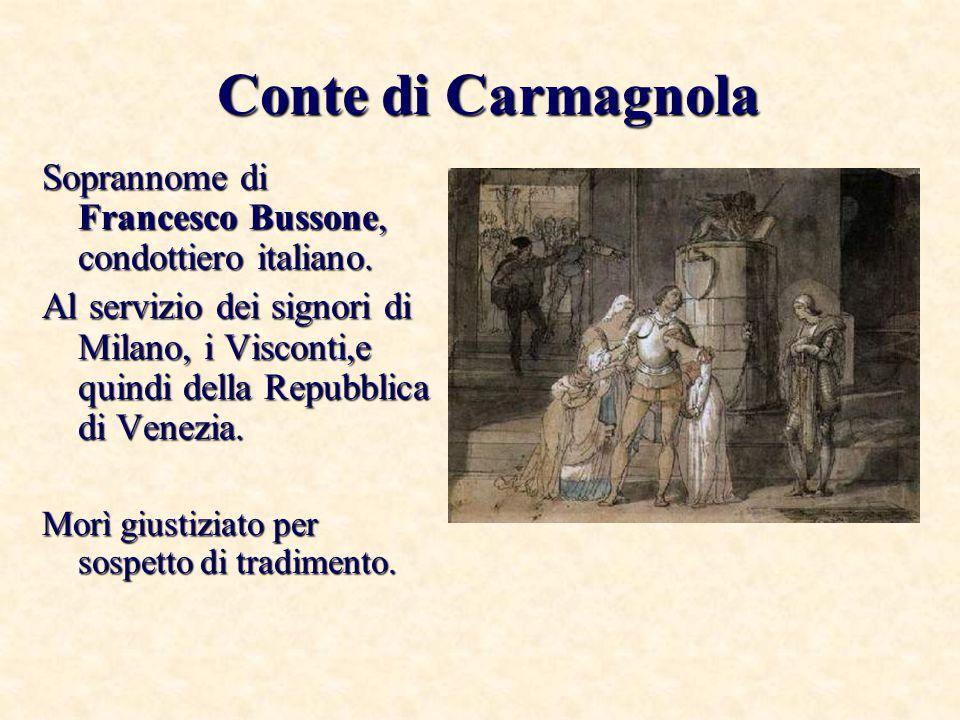Conte di Carmagnola Soprannome di Francesco Bussone, condottiero italiano.