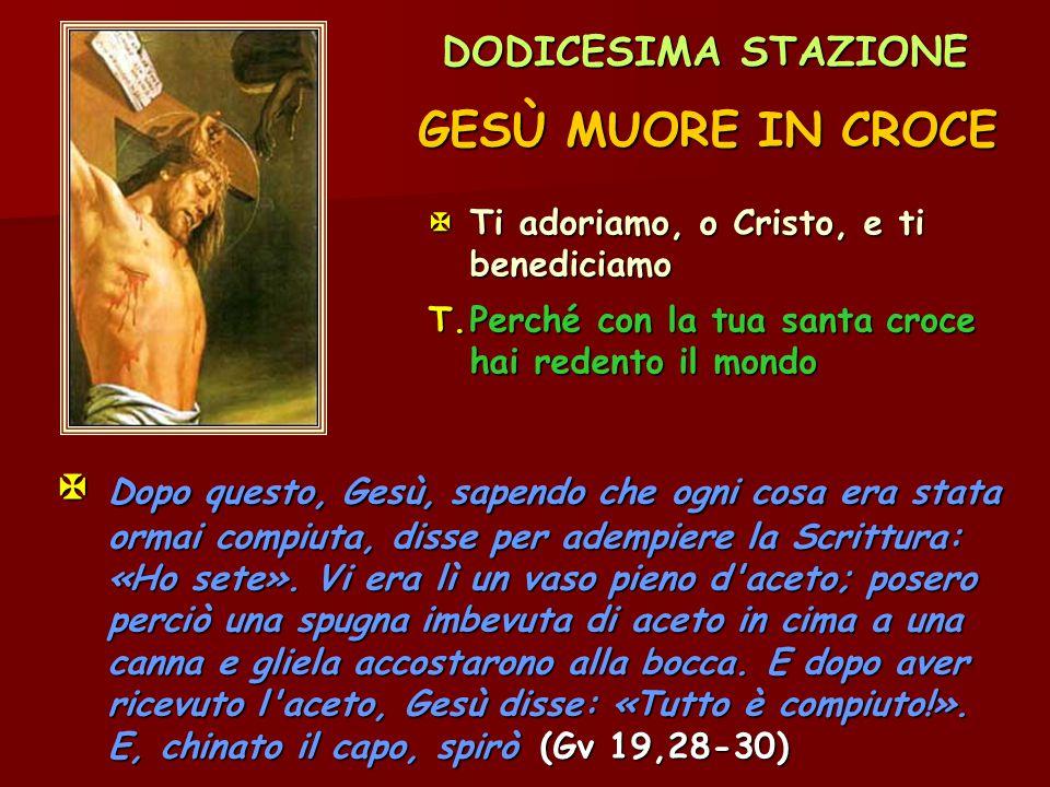 DODICESIMA STAZIONE GESÙ MUORE IN CROCE.  Ti adoriamo, o Cristo, e ti benediciamo. T. Perché con la tua santa croce hai redento il mondo.