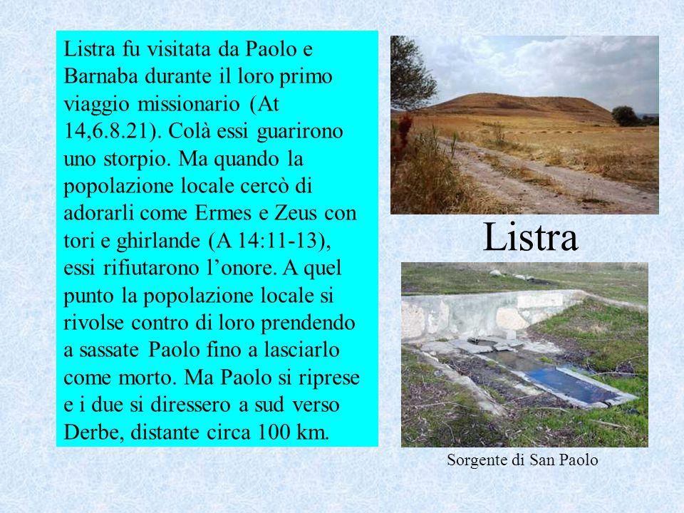 Listra fu visitata da Paolo e Barnaba durante il loro primo viaggio missionario (At 14,6.8.21). Colà essi guarirono uno storpio. Ma quando la popolazione locale cercò di adorarli come Ermes e Zeus con tori e ghirlande (A 14:11-13), essi rifiutarono l'onore. A quel punto la popolazione locale si rivolse contro di loro prendendo a sassate Paolo fino a lasciarlo come morto. Ma Paolo si riprese e i due si diressero a sud verso Derbe, distante circa 100 km.