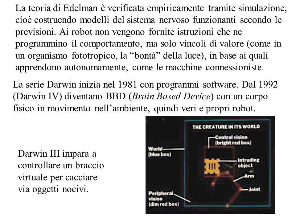 La teoria di Edelman è verificata empiricamente tramite simulazione, cioè costruendo modelli del sistema nervoso funzionanti secondo le previsioni. Ai robot non vengono fornite istruzioni che ne programmino il comportamento, ma solo vincoli di valore (come in un organismo fototropico, la bontà della luce), in base ai quali apprendono autonomamente, come le macchine connessioniste.