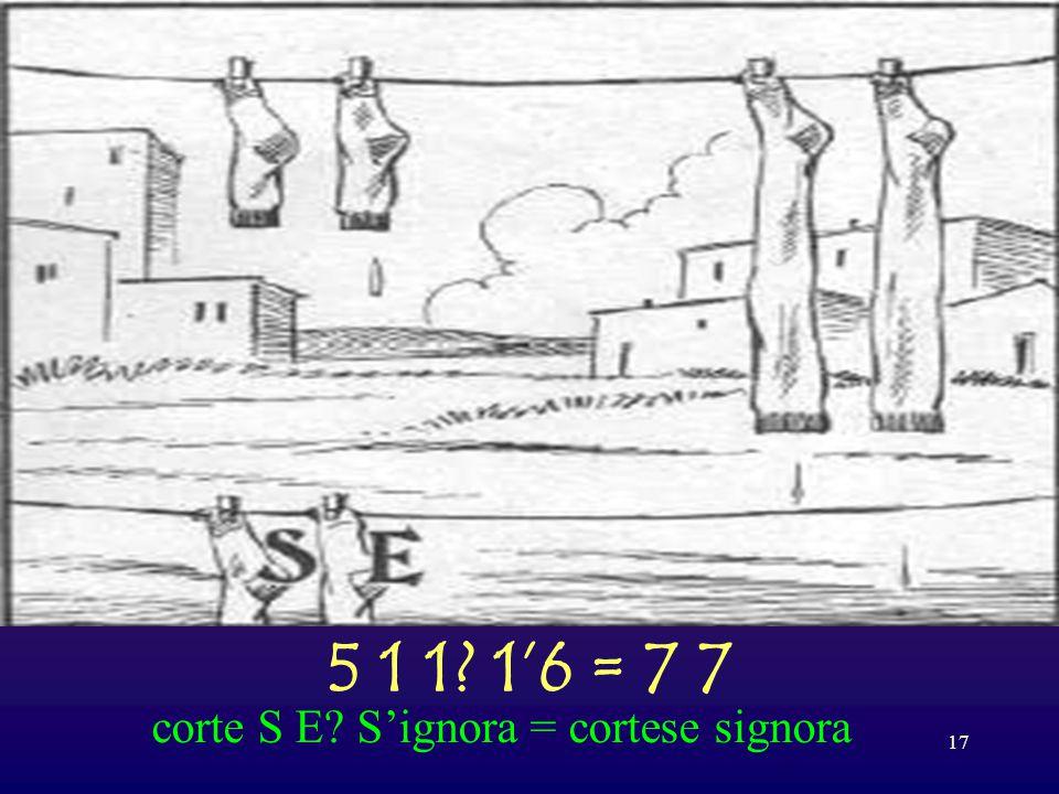 5 1 1 1'6 = 7 7 corte S E S'ignora = cortese signora