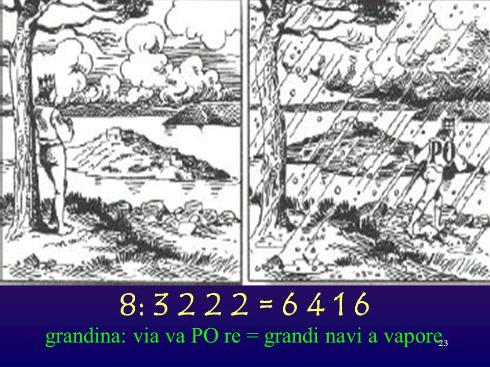 8: 3 2 2 2 = 6 4 1 6 grandina: via va PO re = grandi navi a vapore