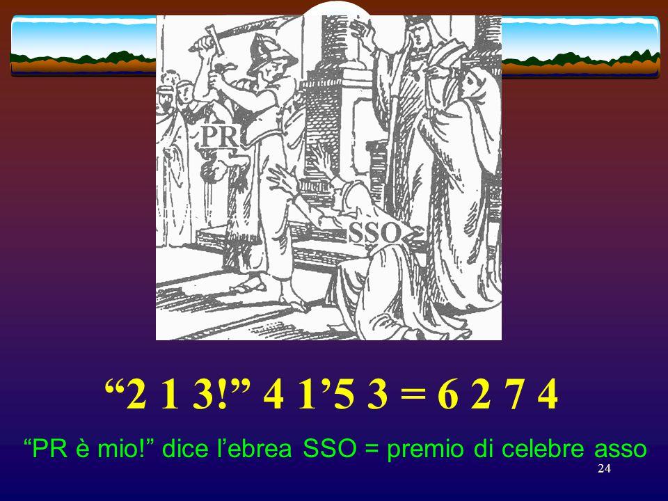 2 1 3! 4 1'5 3 = 6 2 7 4 PR è mio! dice l'ebrea SSO = premio di celebre asso