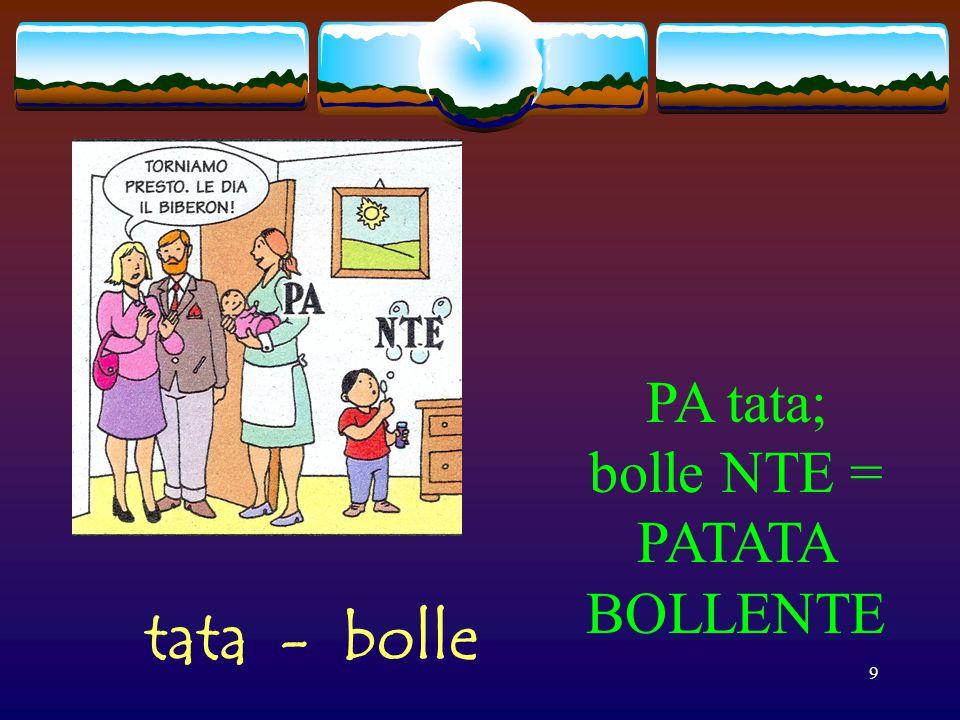PA tata; bolle NTE = PATATA BOLLENTE tata - bolle