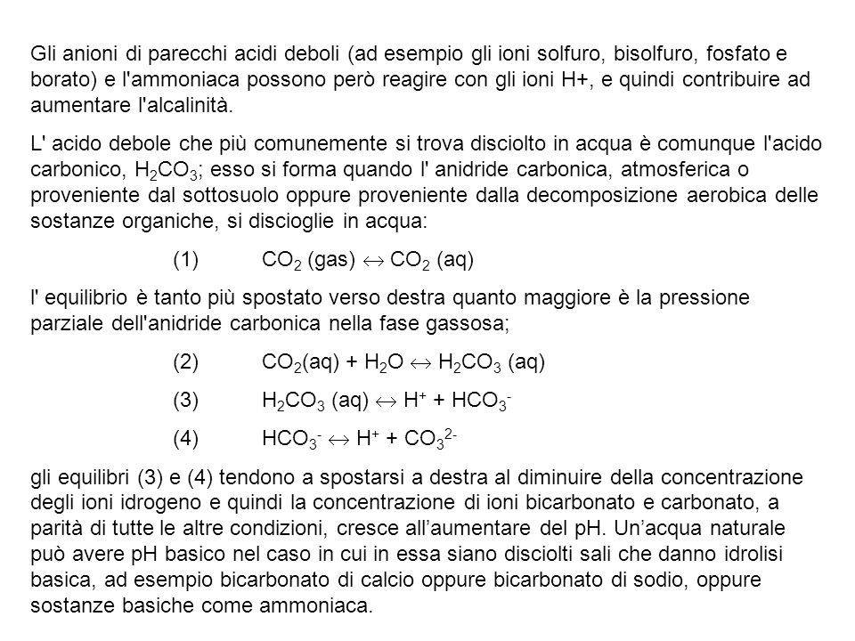 Gli anioni di parecchi acidi deboli (ad esempio gli ioni solfuro, bisolfuro, fosfato e borato) e l ammoniaca possono però reagire con gli ioni H+, e quindi contribuire ad aumentare l alcalinità.