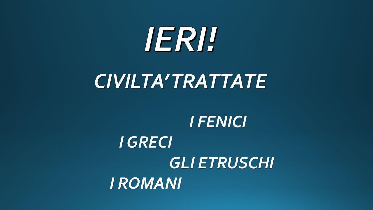 IERI! CIVILTA' TRATTATE I FENICI I GRECI GLI ETRUSCHI I ROMANI