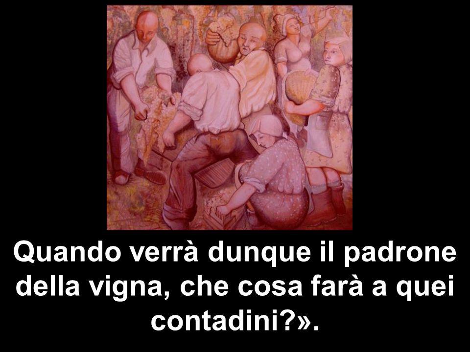 Quando verrà dunque il padrone della vigna, che cosa farà a quei contadini ».
