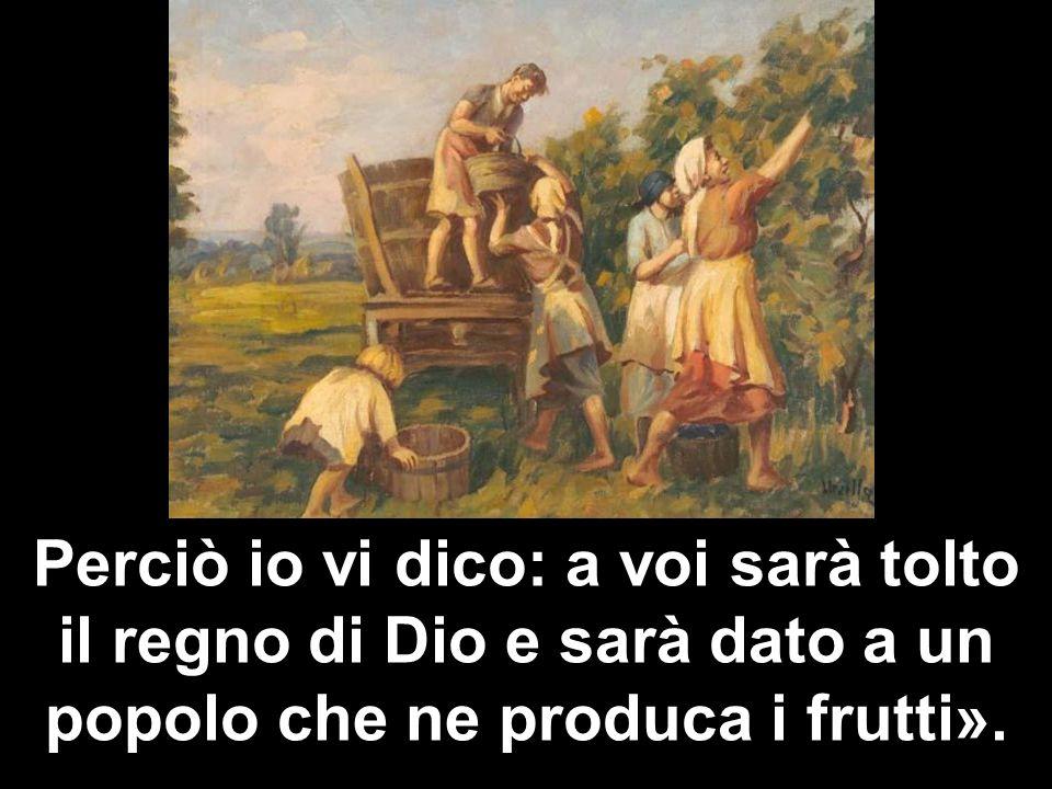 Perciò io vi dico: a voi sarà tolto il regno di Dio e sarà dato a un popolo che ne produca i frutti».