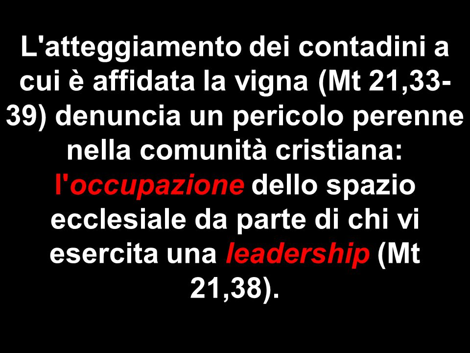 L atteggiamento dei contadini a cui è affidata la vigna (Mt 21,33-39) denuncia un pericolo perenne nella comunità cristiana: l occupazione dello spazio ecclesiale da parte di chi vi esercita una leadership (Mt 21,38).