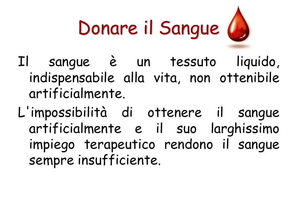 Donare il Sangue Il sangue è un tessuto liquido, indispensabile alla vita, non ottenibile artificialmente.