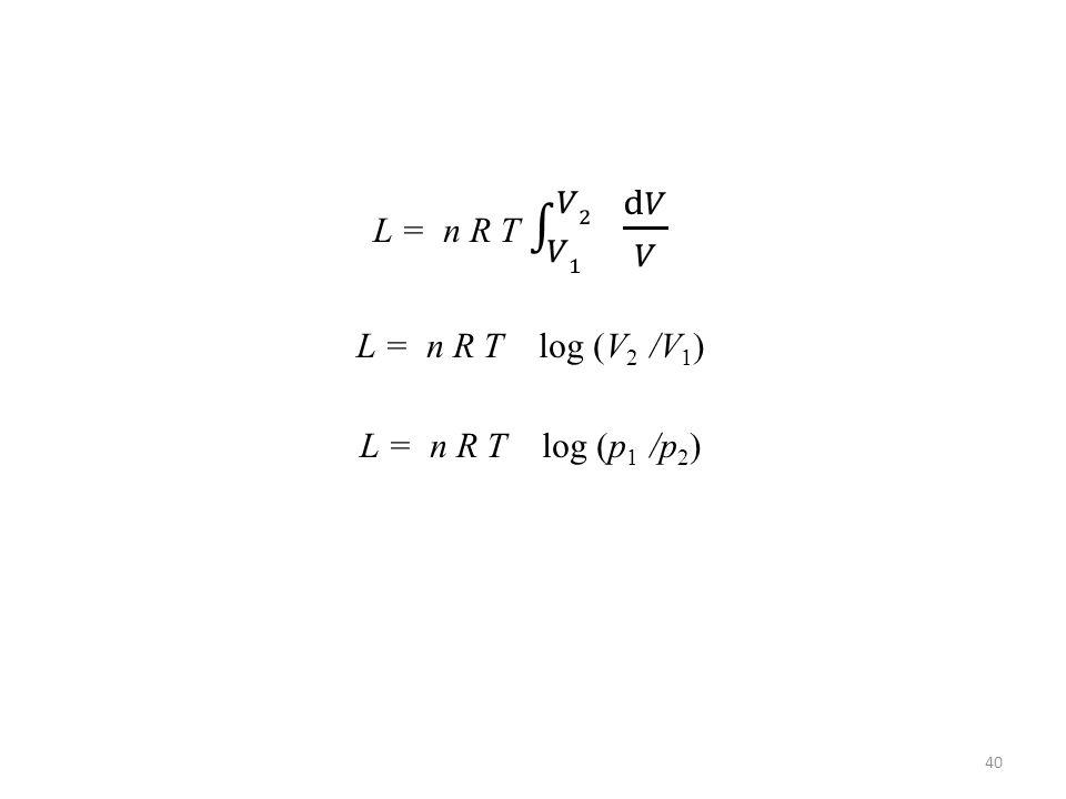 L = n R T 𝑉1 𝑉2 d𝑉 𝑉 L = n R T log (V2 /V1) L = n R T log (p1 /p2)