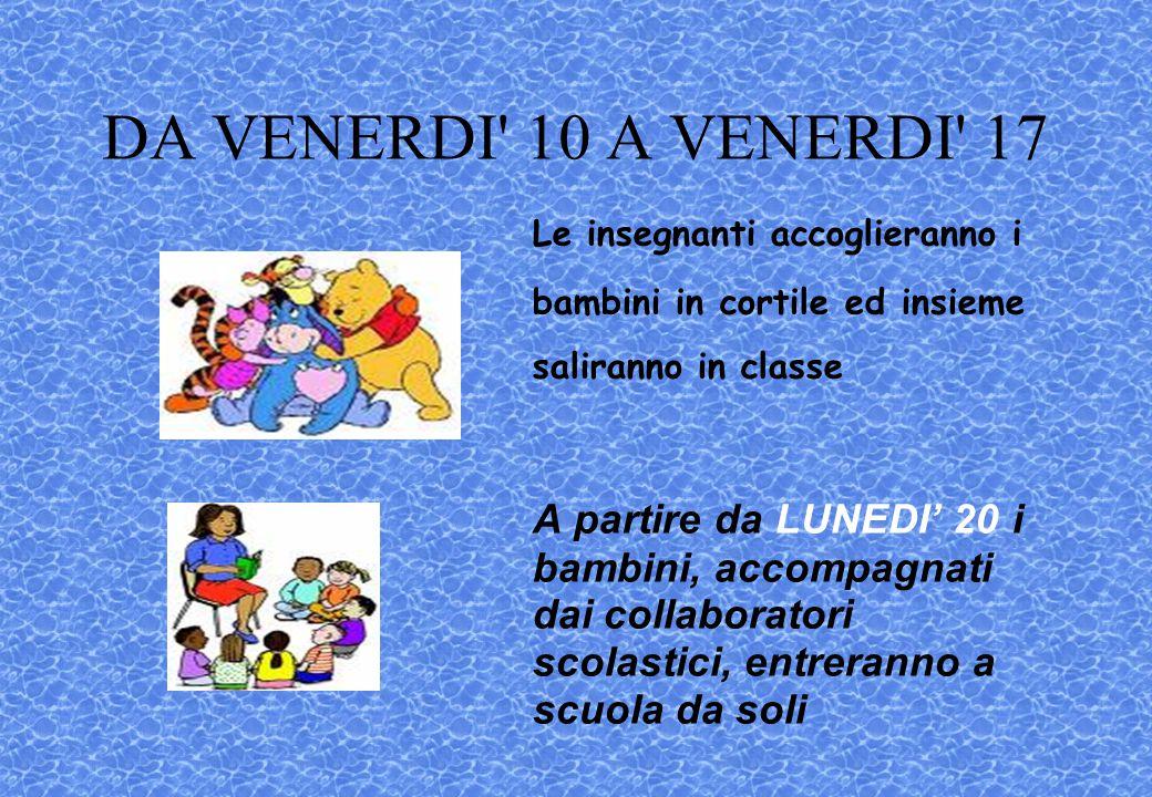 DA VENERDI 10 A VENERDI 17 Le insegnanti accoglieranno i bambini in cortile ed insieme saliranno in classe.